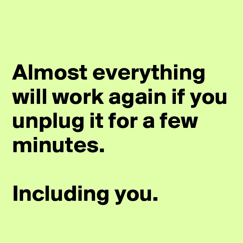Almost-everything-will-work-again-if-you-unplug-i